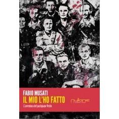 Fabio Musati - Il mio l'ho fatto. L'avventura del partigiano Veritò.