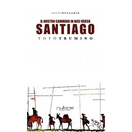 Totò Trumino - Il nostro Cammino in bici Verso Santiago