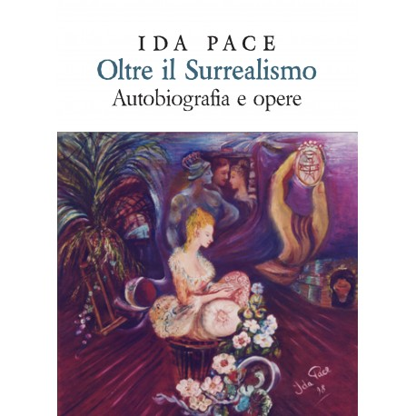 Ida Pace - Oltre il surrealismo, autobiografia e opere. Edizione extralusso.