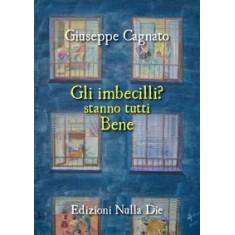 Giuseppe Cagnato - Gli imbecilli stanno tutti bene.