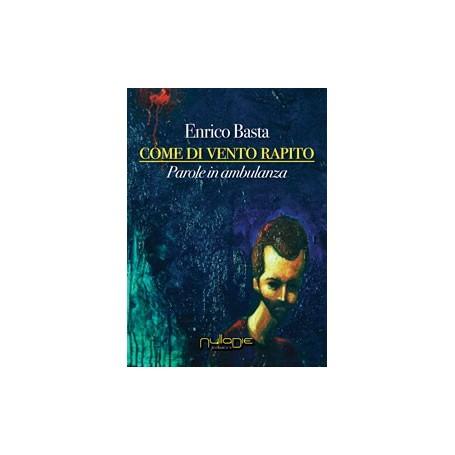Enrico Basta - Come di vento rapito. Parole in ambulanza